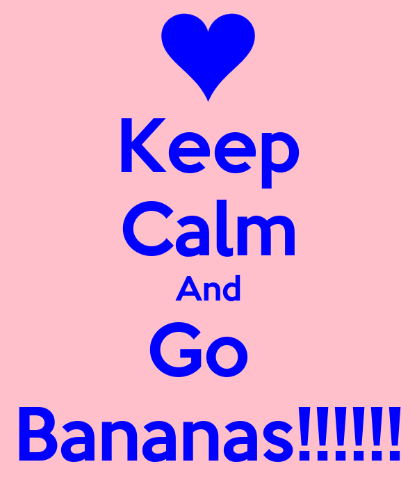 Keep Calm And Go  Bananas!!!!!!
