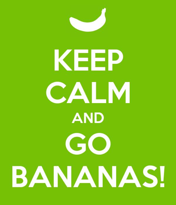 KEEP CALM AND GO BANANAS!