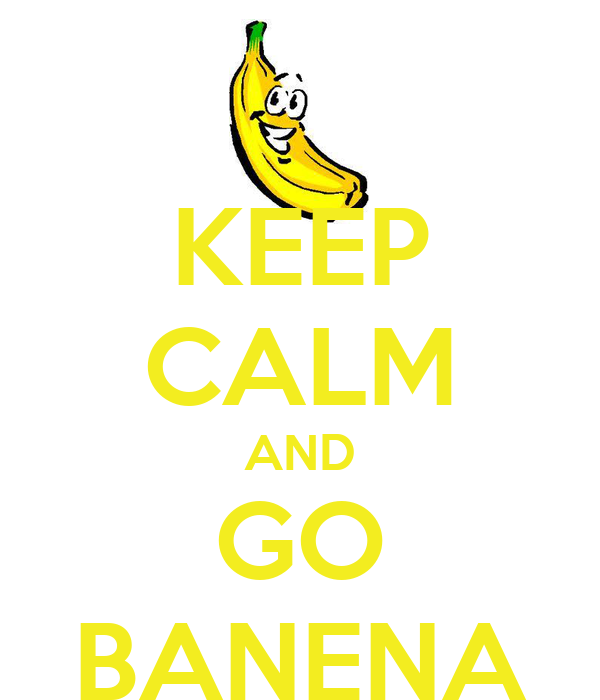 KEEP CALM AND GO BANENA