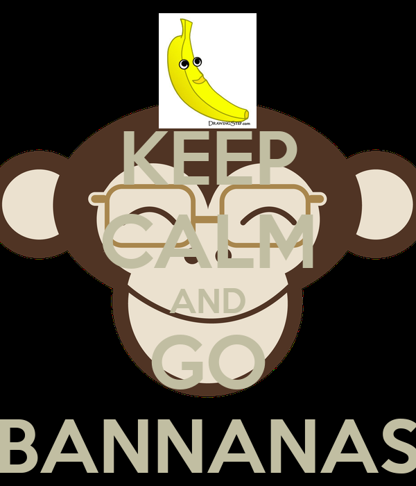 KEEP CALM AND GO BANNANAS