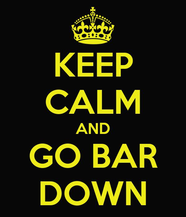 KEEP CALM AND GO BAR DOWN