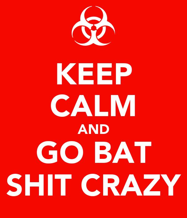 KEEP CALM AND GO BAT SHIT CRAZY