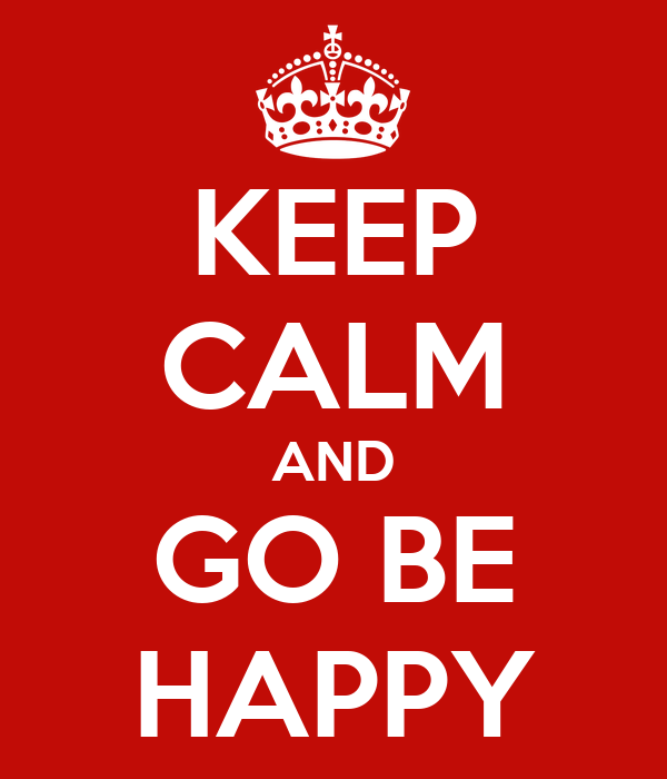 KEEP CALM AND GO BE HAPPY