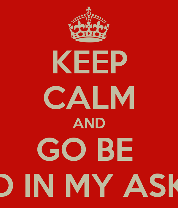KEEP CALM AND GO BE  MAD IN MY ASK.FM