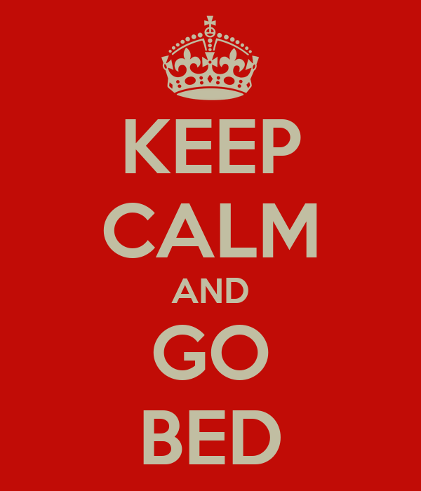 KEEP CALM AND GO BED