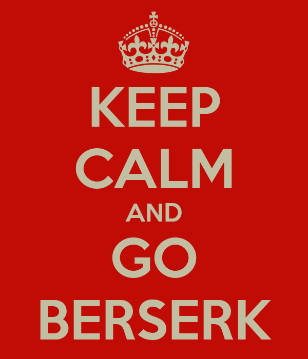 KEEP CALM AND GO BERSERK
