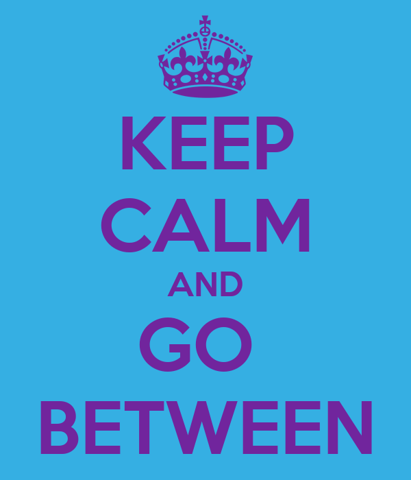 KEEP CALM AND GO  BETWEEN