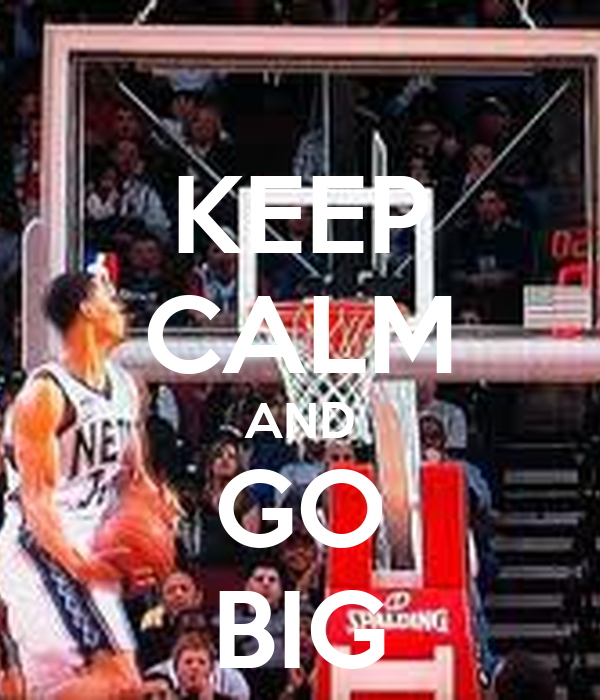 KEEP CALM AND GO BIG