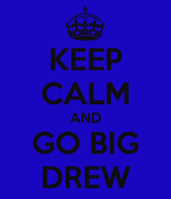 KEEP CALM AND GO BIG DREW