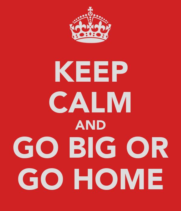 KEEP CALM AND GO BIG OR GO HOME