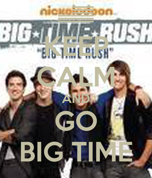 KEEP CALM AND GO BIG TIME