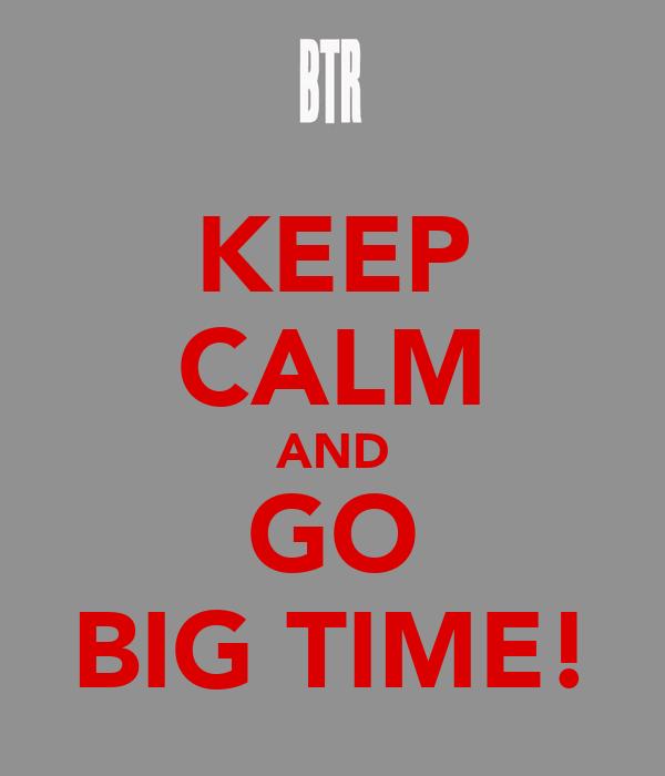 KEEP CALM AND GO BIG TIME!