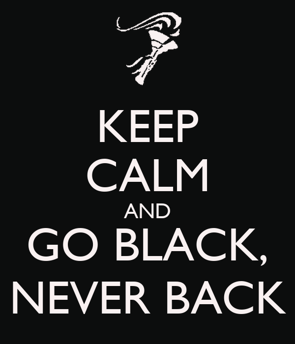 KEEP CALM AND GO BLACK, NEVER BACK