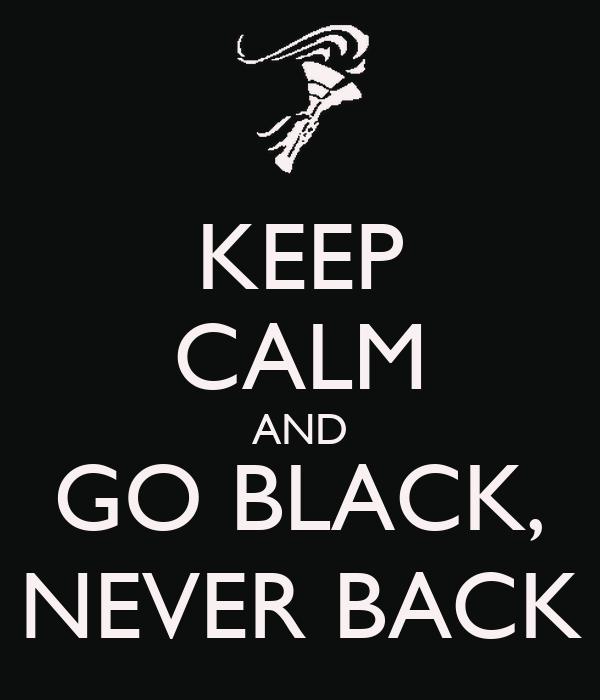 KEEP CALM AND GO BLACK, NEVER BACK