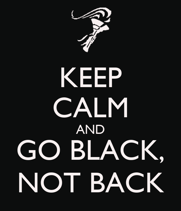 KEEP CALM AND GO BLACK, NOT BACK