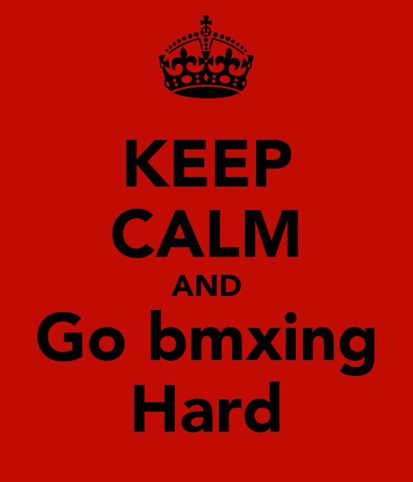 KEEP CALM AND Go bmxing Hard