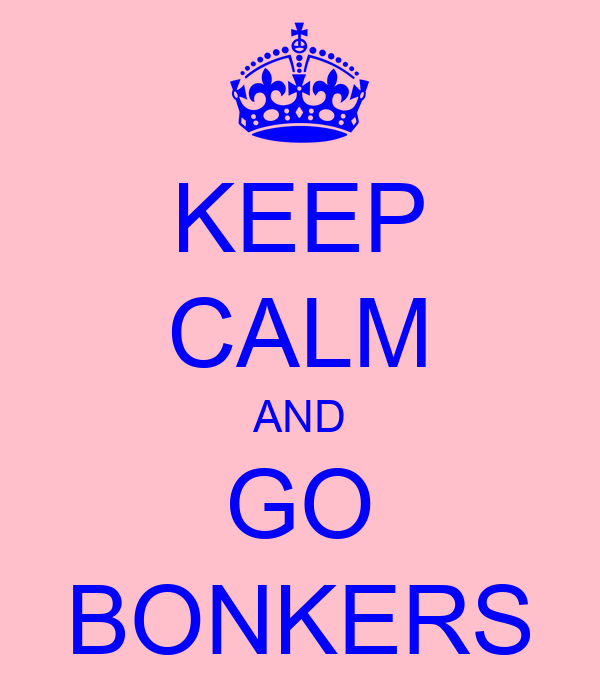 KEEP CALM AND GO BONKERS