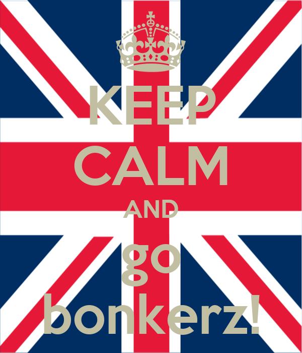 KEEP CALM AND go bonkerz!