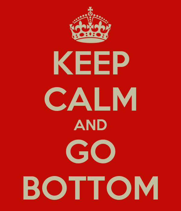 KEEP CALM AND GO BOTTOM