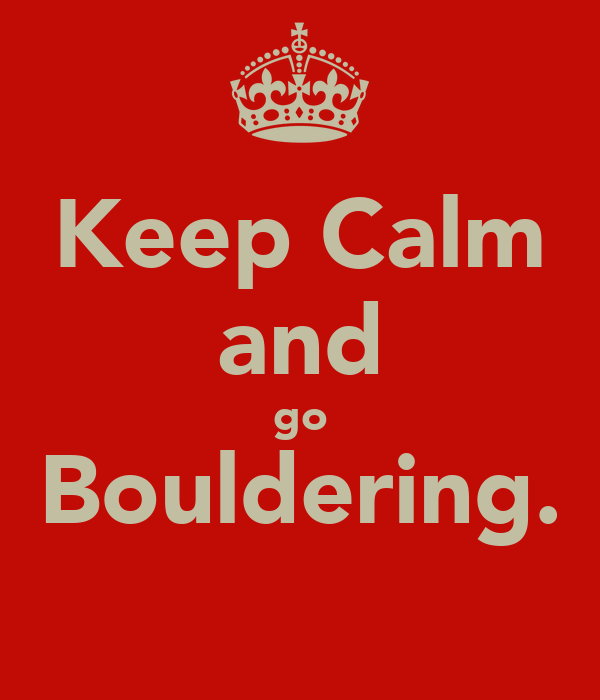 Keep Calm and go Bouldering.