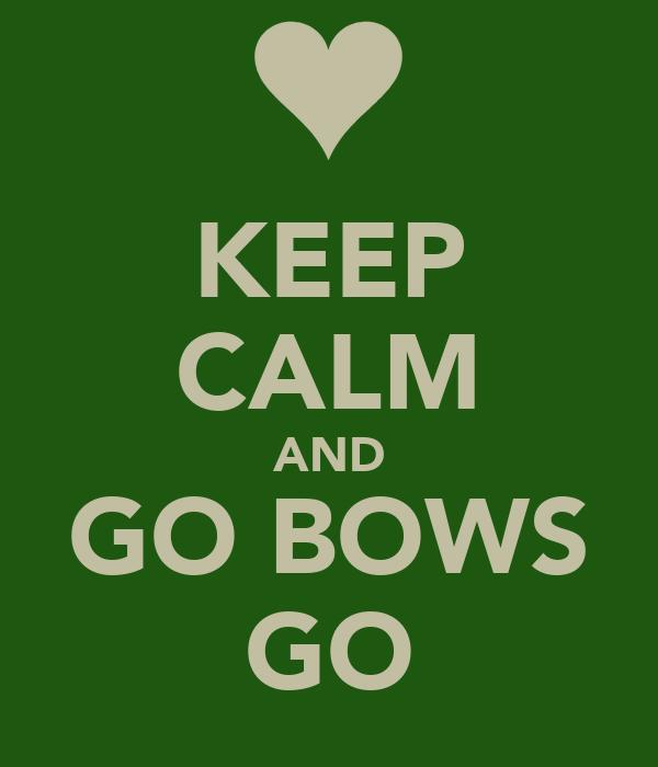 KEEP CALM AND GO BOWS GO