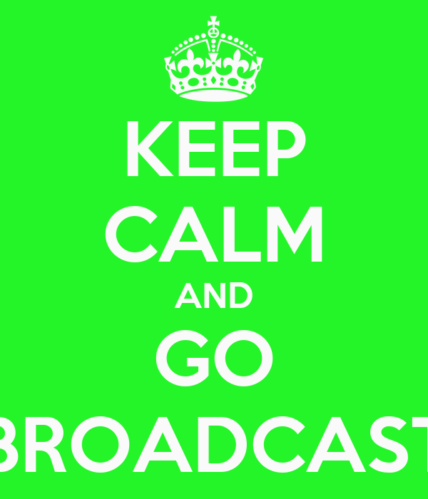 KEEP CALM AND GO BROADCAST