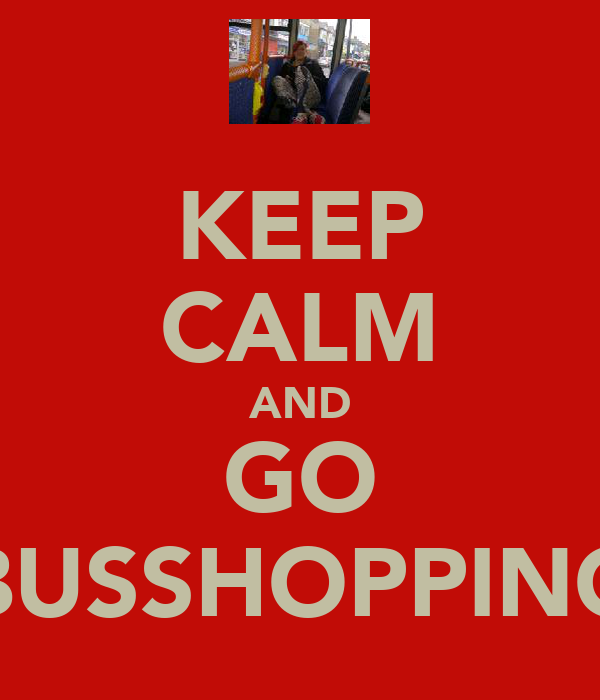 KEEP CALM AND GO BUSSHOPPING