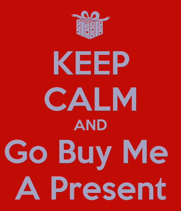 KEEP CALM AND Go Buy Me  A Present