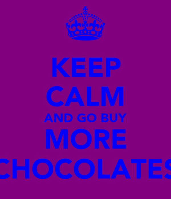 KEEP CALM AND GO BUY MORE CHOCOLATES