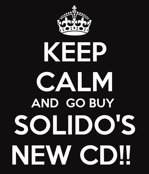KEEP CALM AND  GO BUY  SOLIDO'S NEW CD!!
