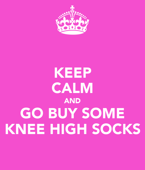 KEEP CALM AND GO BUY SOME KNEE HIGH SOCKS