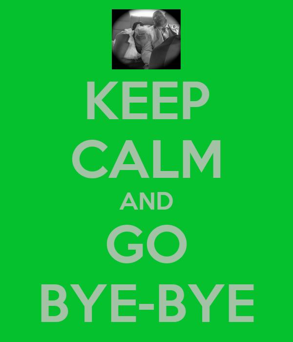 KEEP CALM AND GO BYE-BYE