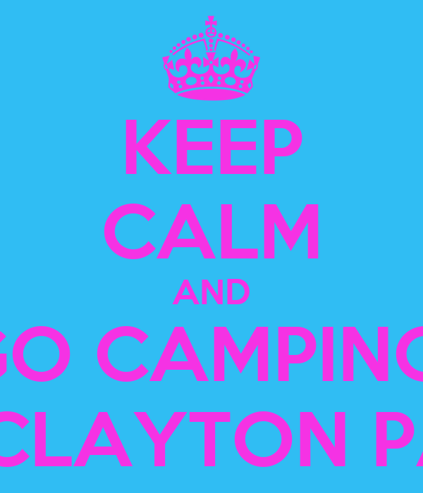 KEEP CALM AND GO CAMPING  AT CLAYTON PARK