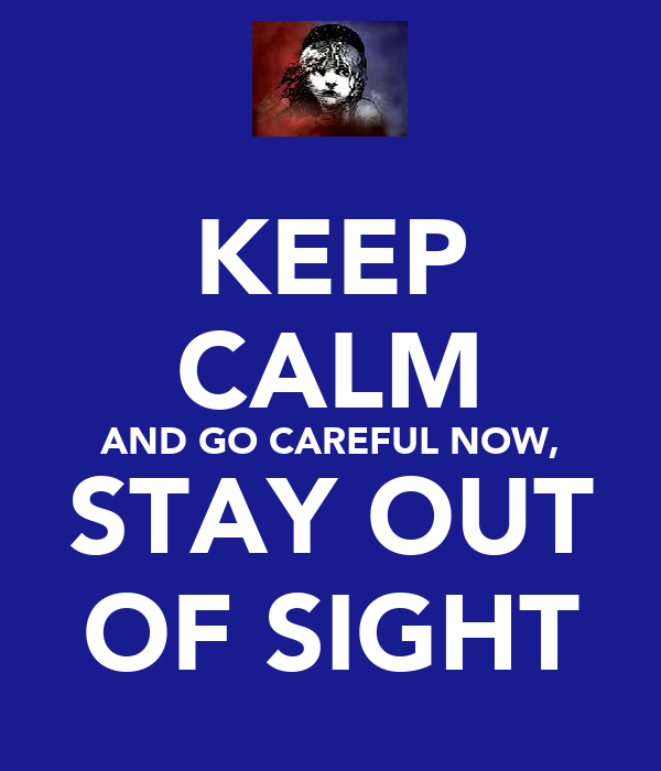 KEEP CALM AND GO CAREFUL NOW, STAY OUT OF SIGHT