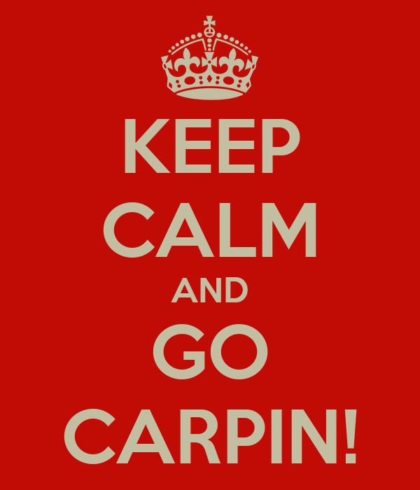 KEEP CALM AND GO CARPIN!