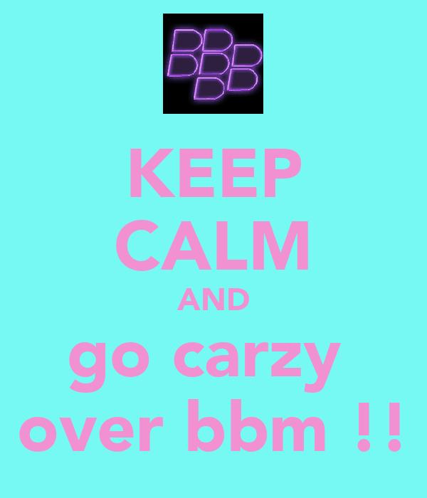 KEEP CALM AND go carzy  over bbm !!