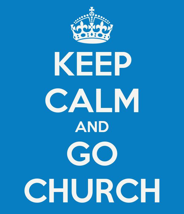 KEEP CALM AND GO CHURCH