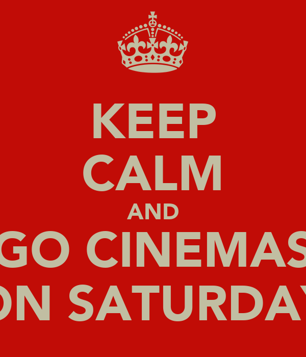 KEEP CALM AND GO CINEMAS ON SATURDAY