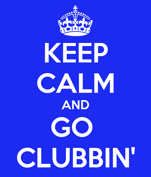 KEEP CALM AND GO  CLUBBIN'