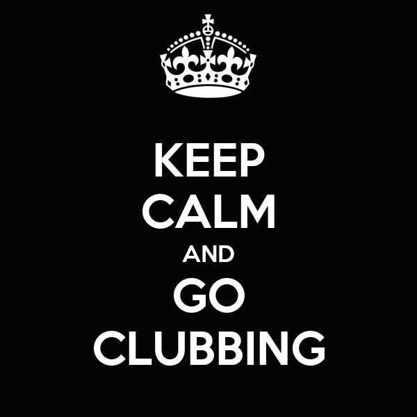 KEEP CALM AND GO CLUBBING