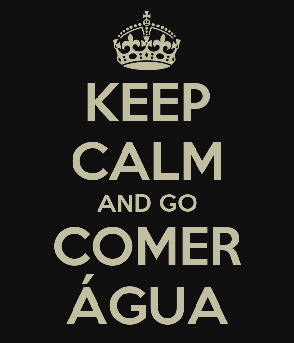 KEEP CALM AND GO COMER ÁGUA
