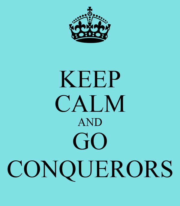KEEP CALM AND GO CONQUERORS