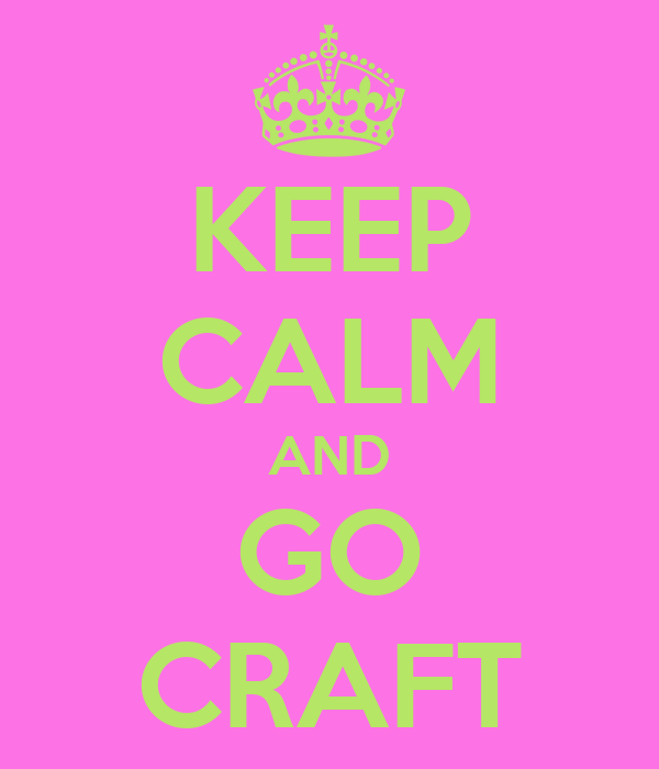 KEEP CALM AND GO CRAFT