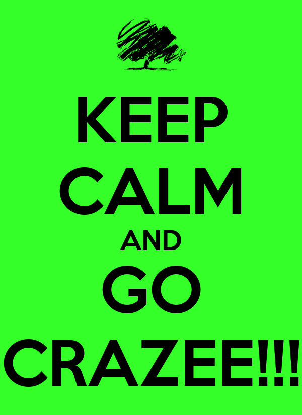 KEEP CALM AND GO CRAZEE!!!