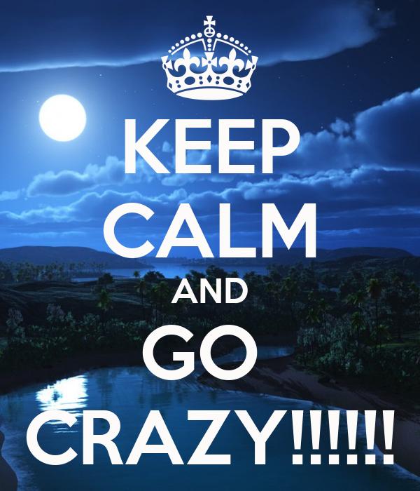 KEEP CALM AND GO  CRAZY!!!!!!
