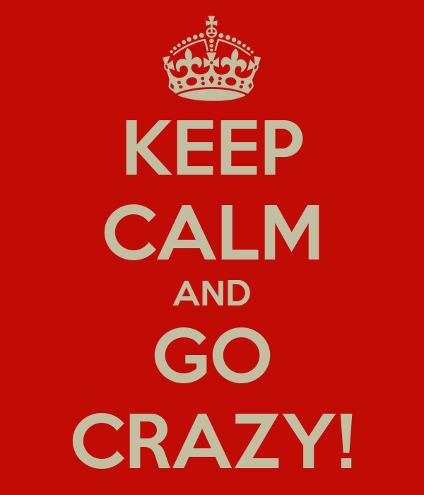 KEEP CALM AND GO CRAZY!