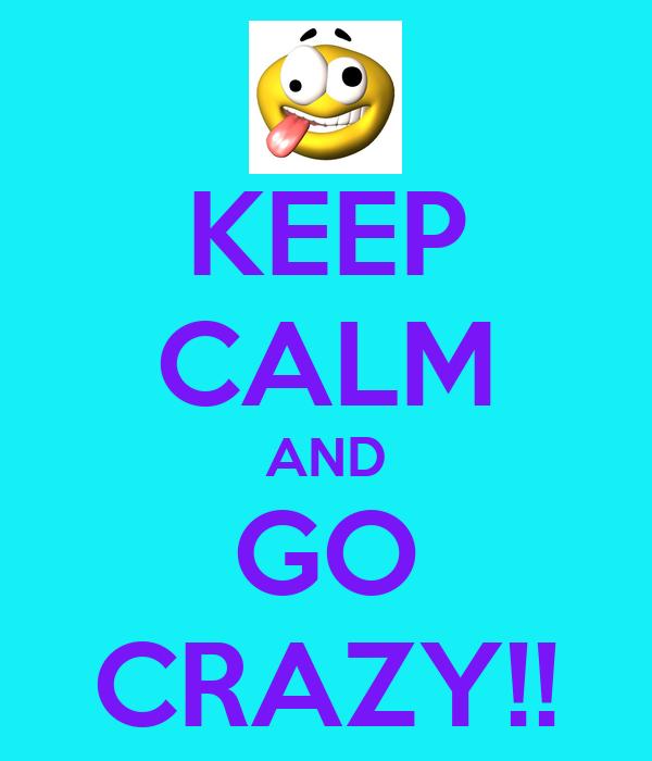 KEEP CALM AND GO CRAZY!!