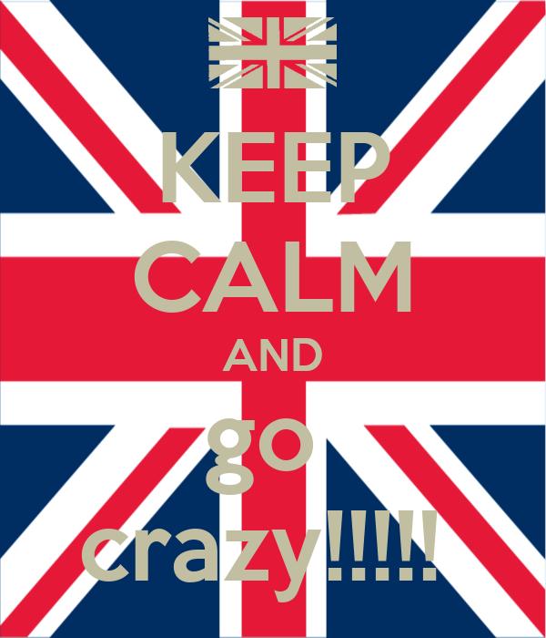 KEEP CALM AND go  crazy!!!!!