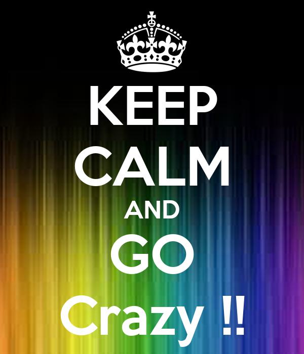 KEEP CALM AND GO Crazy !!