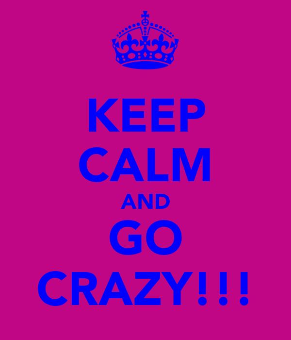 KEEP CALM AND GO CRAZY!!!